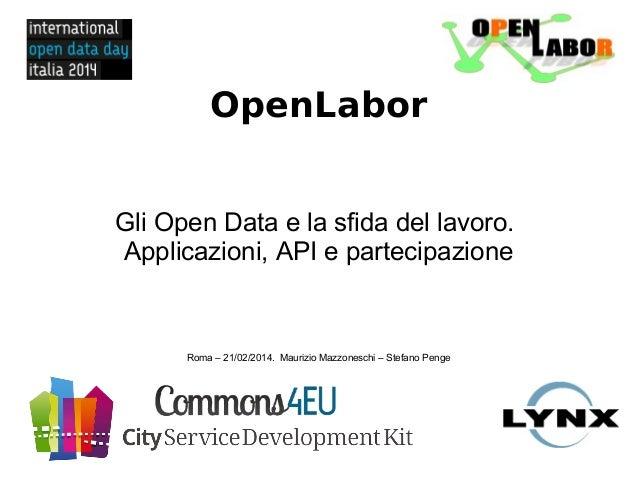 OpenLabor Gli Open Data e la sfida del lavoro. Applicazioni, API e partecipazione Roma – 21/02/2014. Maurizio Mazzoneschi ...