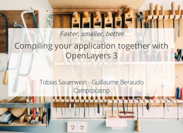 Faster, smaller, better Compiling your application together with OpenLayers 3     Tobias Sauerwein - Guillaume Beraudo Cam...