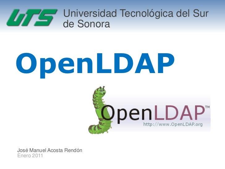Universidad Tecnológica del Sur                 de SonoraOpenLDAPJosé Manuel Acosta RendónEnero 2011