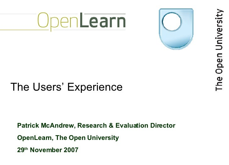 The Users' Experience Patrick McAndrew, Research & Evaluation Director OpenLearn, The Open University 29 th  November 2007