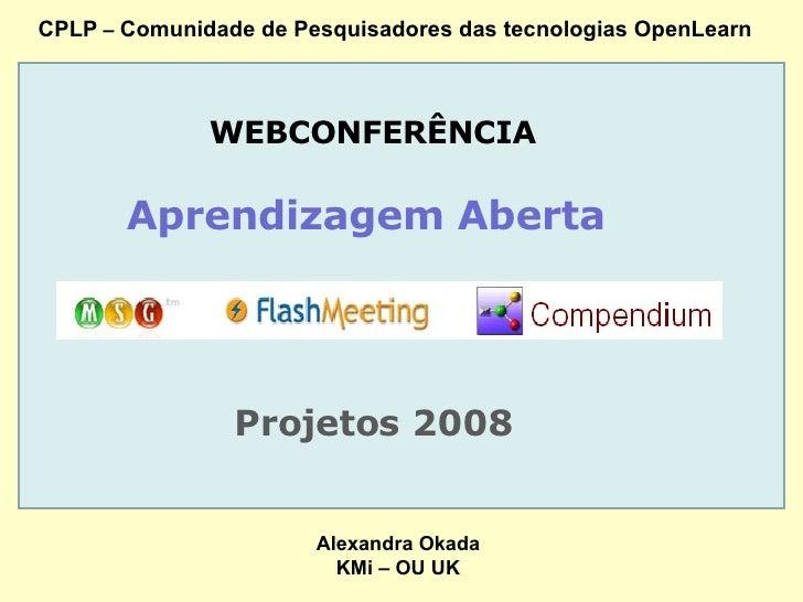 CPLP  –  Comunidade de Pesquisadores das tecnologias OpenLearn WEBCONFERÊNCIA Aprendizagem Aberta  Projetos 2008 Alexandra...