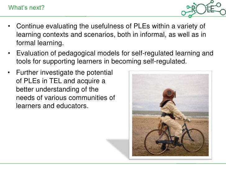 What's next?• Continue evaluating the usefulness of PLEs within a variety of  learning contexts and scenarios, both in inf...
