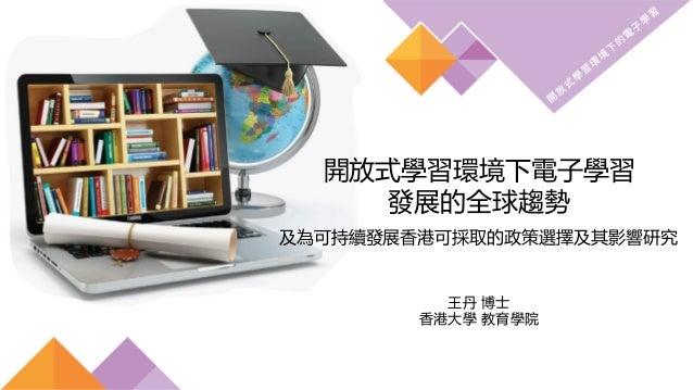 開放式學習環境下電子學習 發展的全球趨勢 及為可持續發展香港可採取的政策選擇及其影響研究 王丹 博士 香港大學 教育學院