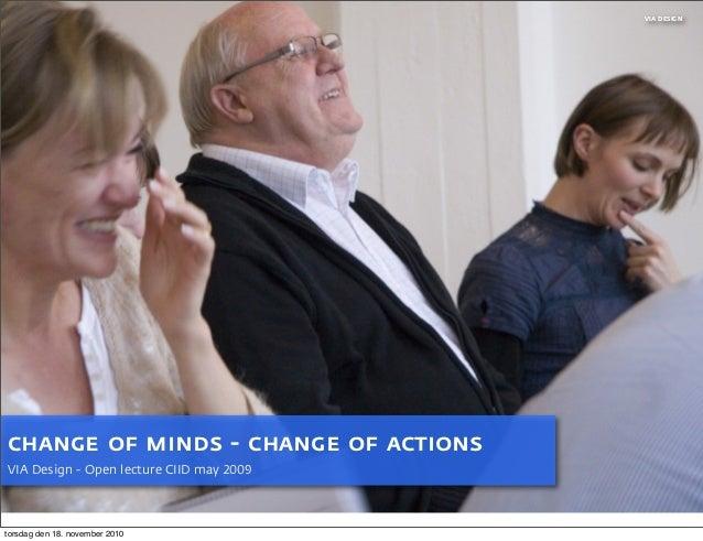 VIA DESIGN change of minds - change of actions VIA Design - Open lecture CIID may 2009 torsdag den 18. november 2010