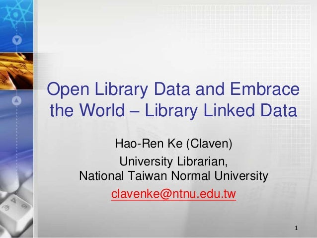 Open Library Data and Embrace the World – Library Linked Data Hao-Ren Ke (Claven) University Librarian, National Taiwan No...