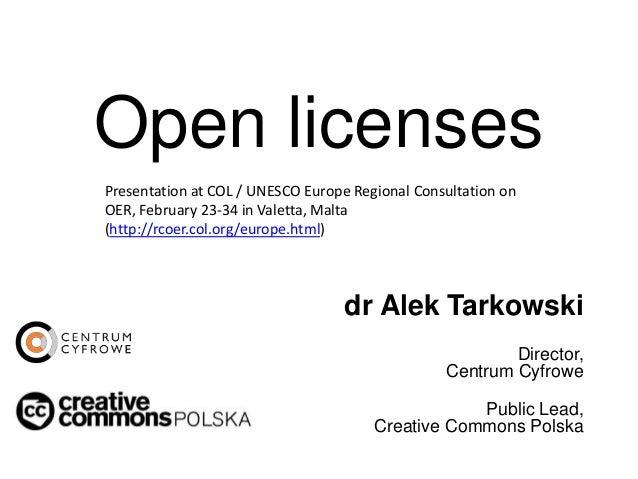 Open licenses dr Alek Tarkowski Director, Centrum Cyfrowe Public Lead, Creative Commons Polska Presentation at COL / UNESC...