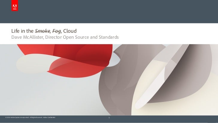 Life in the Smoke, Fog, Cloud        Dave McAllister, Director Open Source and Standards© 2011 Adobe Systems Incorporated....