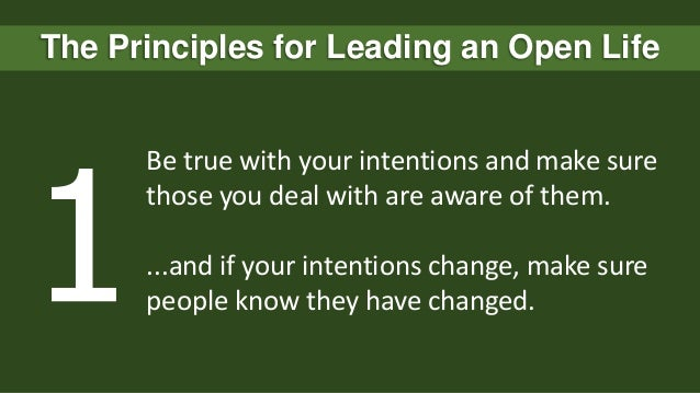 The Principles for Leading an Open Life  Be true with your intentions and make sure those you deal with are aware of them....