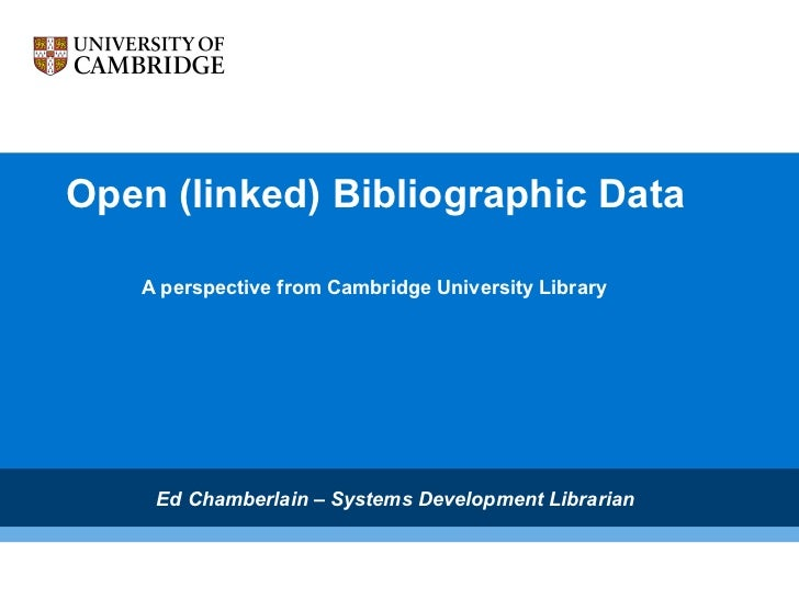 Open (linked) Bibliographic Data A perspective from Cambridge University Library Ed Chamberlain – Systems Development Libr...