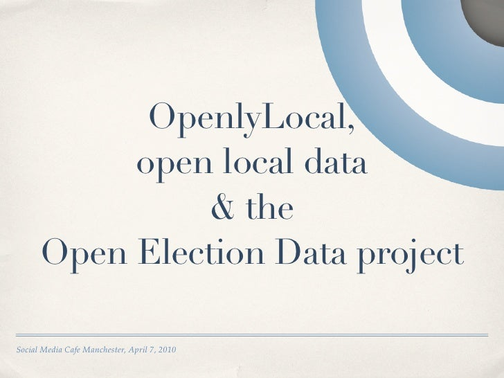 OpenlyLocal,            open local data                & the       Open Election Data project  Social Media Cafe Mancheste...