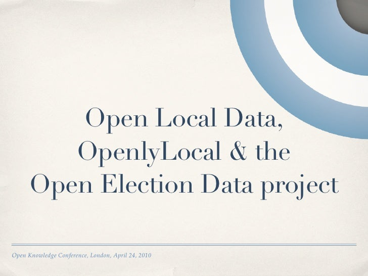 Open Local Data,          OpenlyLocal & the       Open Election Data project  Open Knowledge Conference, London, April 24,...