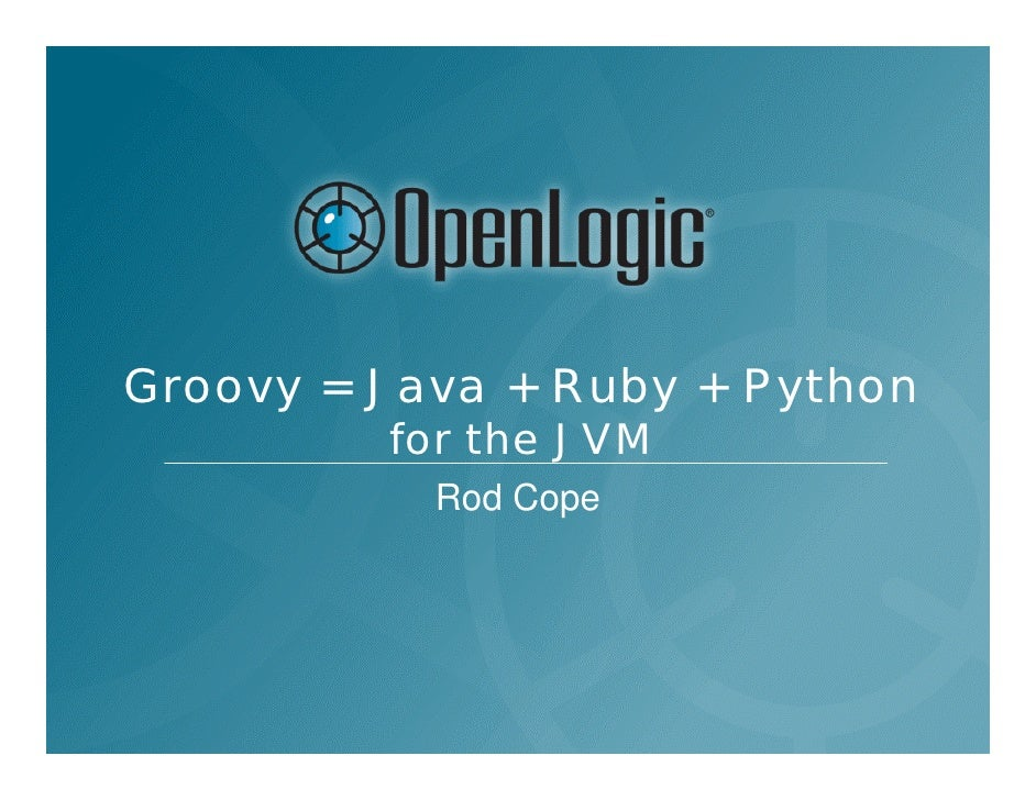 Groovy = Java + Ruby + Python          for the JVM            Rod Cope