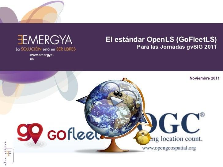 El estándar OpenLS (GoFleetLS)                            Para las Jornadas gvSIG 2011     www.emergya.     es            ...