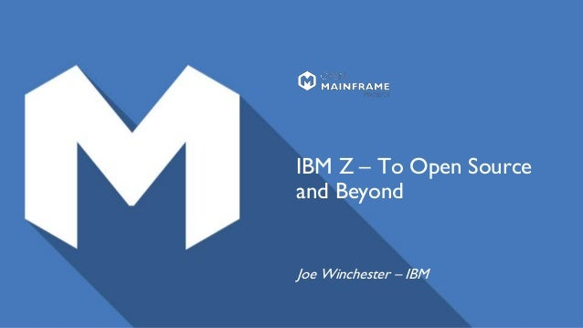 IBM Z – To Open Source and Beyond Joe Winchester – IBM