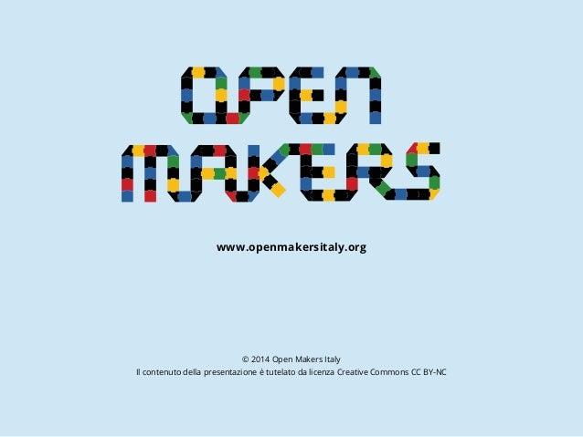 www.openmakersitaly.org © 2014 Open Makers Italy Il contenuto della presentazione è tutelato da licenza Creative Commons C...