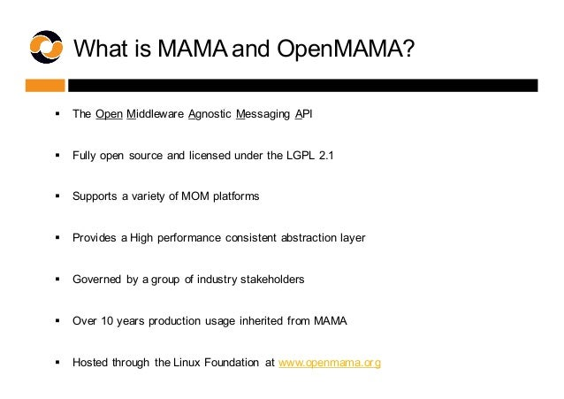 What is MAMA and OpenMAMA? § The Open Middleware Agnostic Messaging API  § Fully open source and licensed ...