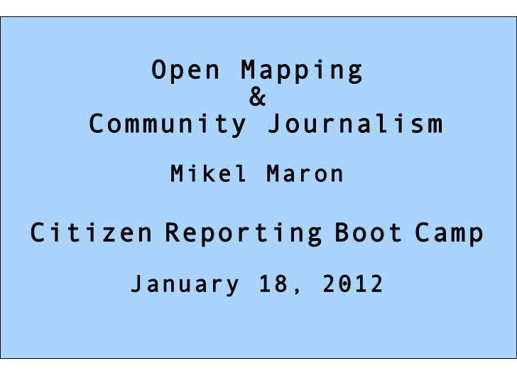 Open Mapping & Community Journalism Mikel Maron Citizen   Reporting   Boot   Camp January 18, 2012