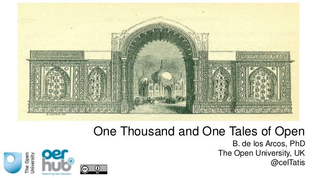 One Thousand and One Tales of Open B. de los Arcos, PhD The Open University, UK @celTatis