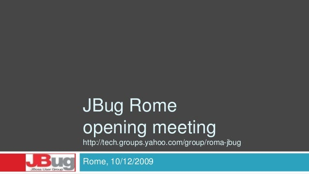 JBug Rome opening meeting http://tech.groups.yahoo.com/group/roma-jbug Rome, 10/12/2009