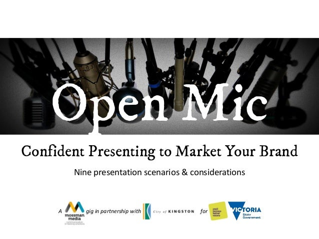 Confident Presenting to Market Your Brand Nine presentation scenarios & considerations Open Mic A gig in partnership with ...