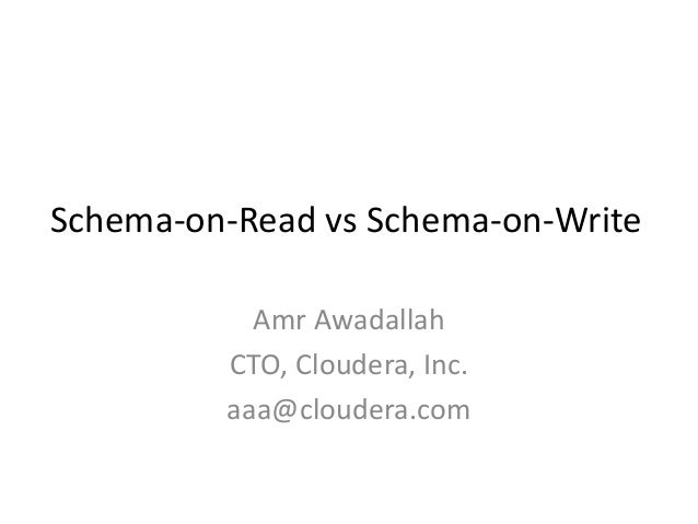 Schema-on-Read vs Schema-on-Write Amr Awadallah CTO, Cloudera, Inc. aaa@cloudera.com