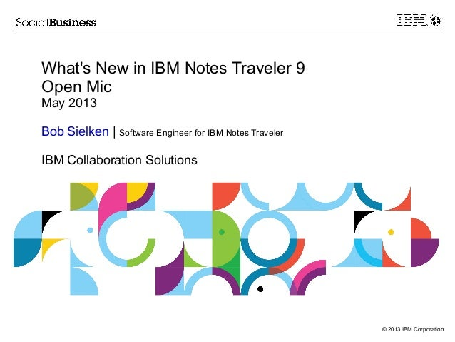 © 2013 IBM CorporationWhats New in IBM Notes Traveler 9Open MicMay 2013Bob Sielken | Software Engineer for IBM Notes Trave...