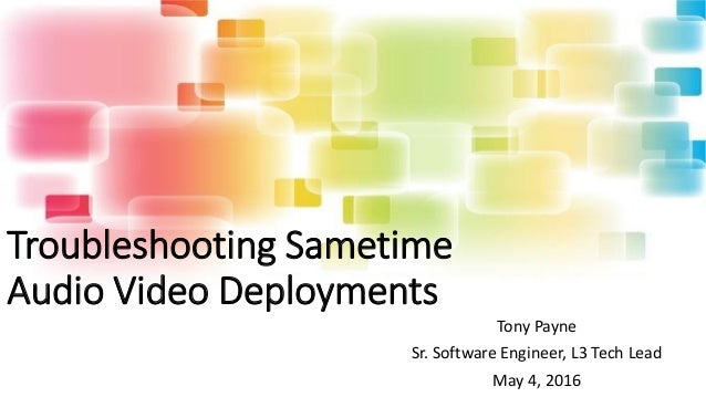 Troubleshooting Sametime Audio Video Deployments Tony Payne Sr. Software Engineer, L3 Tech Lead May 4, 2016