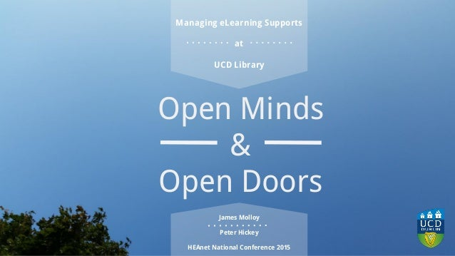 Open Minds & Open Doors James Molloy Peter Hickey HEAnet National Conference 2015 Managing eLearning Supports at UCD Libra...