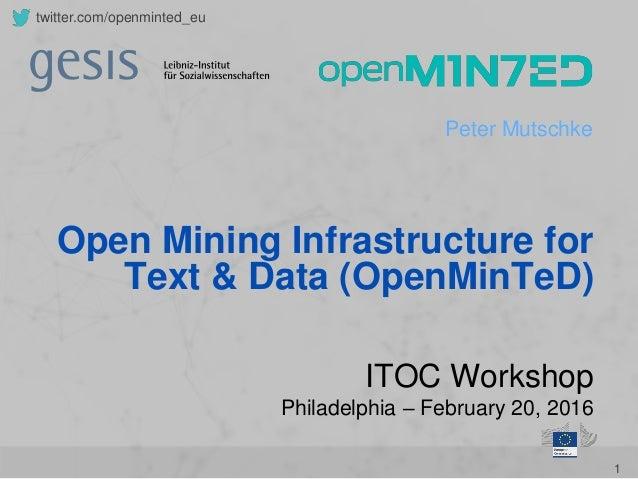 1 twitter.com/openminted_eu Peter Mutschke ITOC Workshop Philadelphia – February 20, 2016 Open Mining Infrastructure for T...