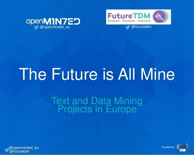 The Future is All Mine Text and Data Mining Projects in Europe @openminted_eu @futuretdm @openminted_eu @futuretdm Funded ...