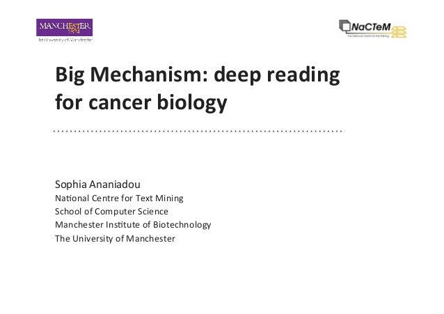 Big	Mechanism:	deep	reading	 for	cancer	biology	 Sophia	Ananiadou	 Na-onal	Centre	for	Text	Mining	 School	of	Computer	Scie...