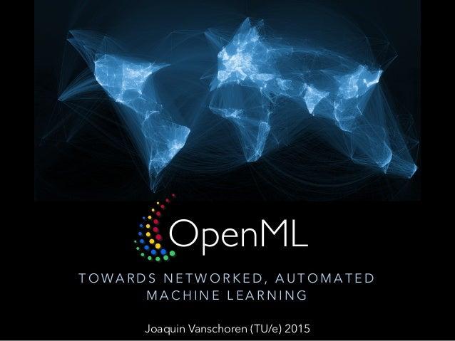 OpenML T O WA R D S N E T W O R K E D , A U T O M A T E D M A C H I N E L E A R N I N G Joaquin Vanschoren (TU/e) 2015