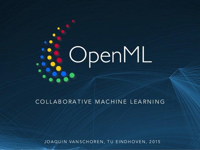 OpenML C O L L A B O R A T I V E M A C H I N E L E A R N I N G J O A Q U I N VA N S C H O R E N , T U E I N D H O V E N , ...
