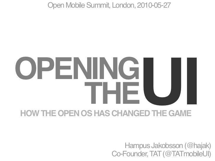 Open Mobile Summit, London, 2010-05-27     OPENING     THE                         UI HOW THE OPEN OS HAS CHANGED THE GAME...
