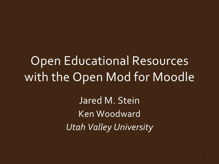 Open Educational Resources with the Open Mod for Moodle Jared M. Stein Ken Woodward Utah Valley University