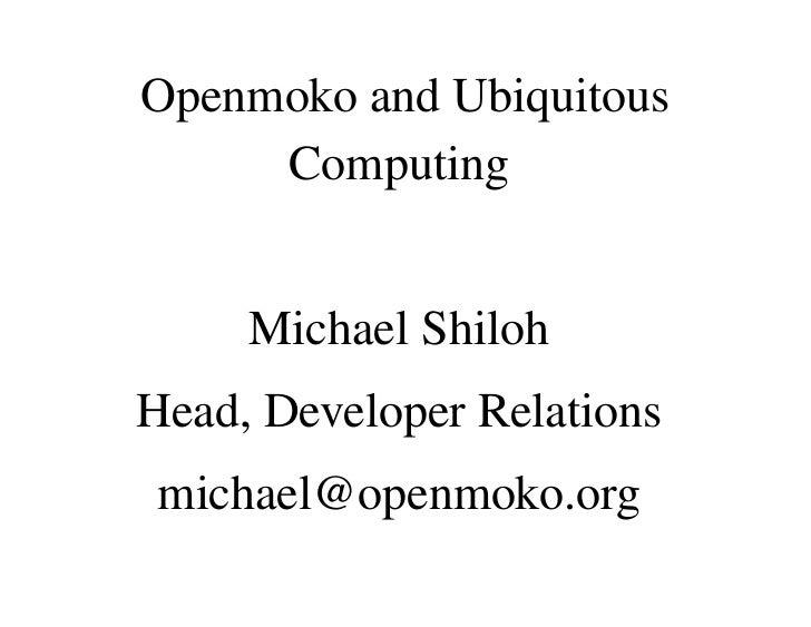 Openmoko and Ubiquitous      Computing        Michael Shiloh Head, Developer Relations  michael@openmoko.org