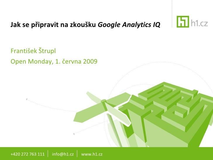 Jak se připravit na zkoušku  Google Analytics IQ František Štrupl Open Monday, 1. června 2009 +420 272 763 111  info@h1.cz...