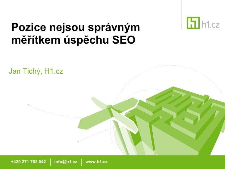 Pozice nejsou správným měřítkem úspěchu SEO Jan Tichý, H1.cz +420 271 752 042  info@h1.cz  www.h1.cz