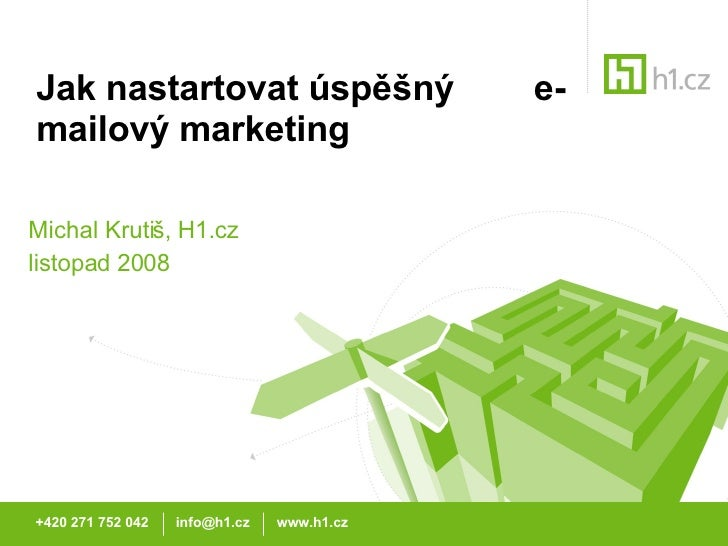 Jak nastartovat úspěšný  e-mailový marketing Michal Krutiš, H1.cz listopad 2008 +420 271 752 042  info@h1.cz  www.h1.cz