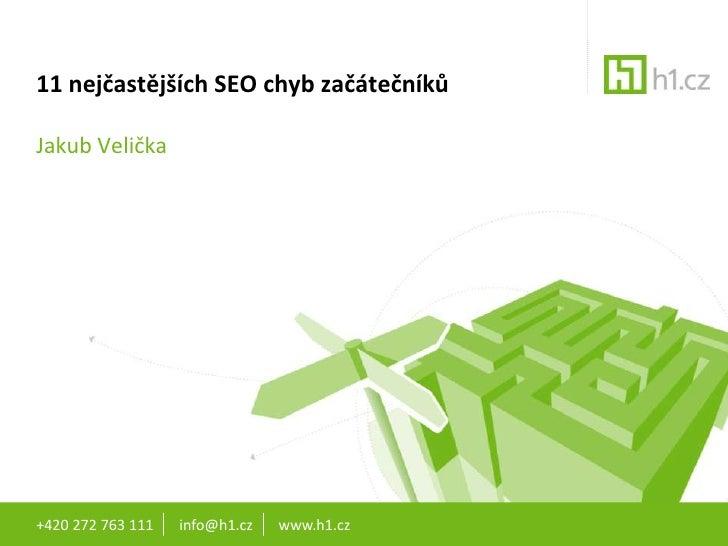 +420 272 763 111       info@h1.cz       www.h1.cz<br />11nejčastějších SEO chyb začátečníků<br />Jakub Velička<br />