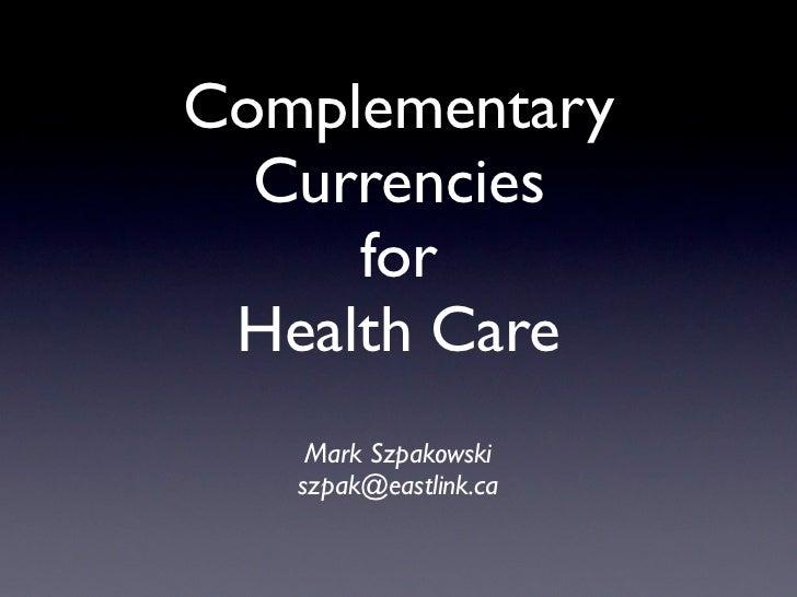 Complementary  Currencies     for Health Care    Mark Szpakowski   szpak@eastlink.ca