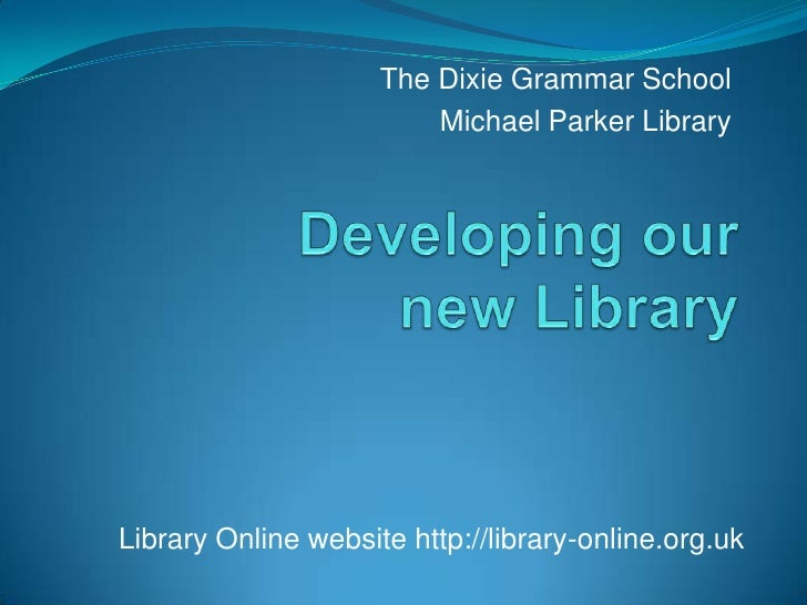The Dixie Grammar School<br />Michael Parker Library<br />Developing ournew Library<br />Library Online website http://lib...