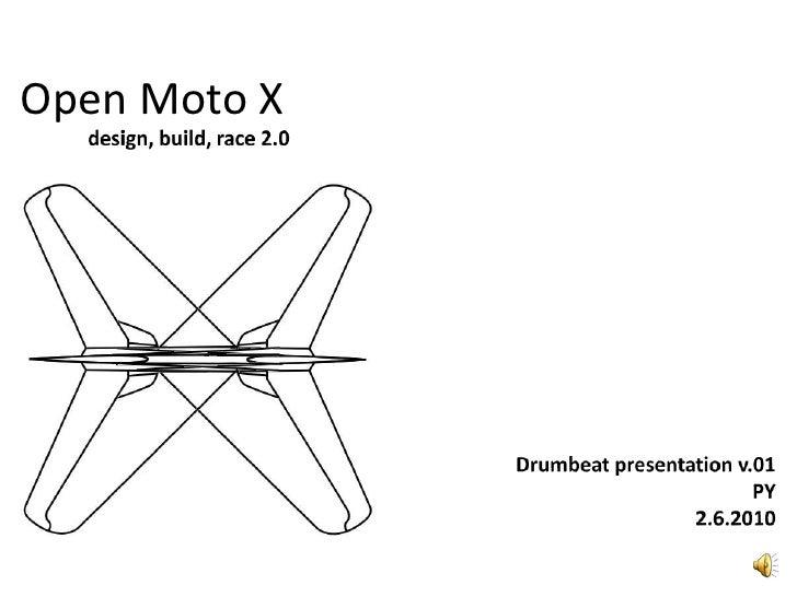 Open Moto X <br />design, build,race 2.0<br />Drumbeatpresentation v.01<br />PY<br />2.6.2010<br />