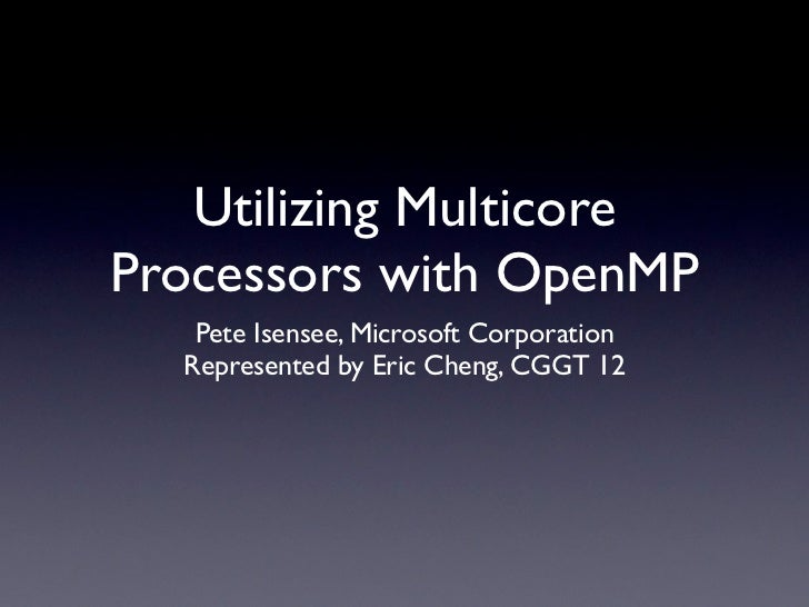 Utilizing MulticoreProcessors with OpenMP   Pete Isensee, Microsoft Corporation  Represented by Eric Cheng, CGGT 12