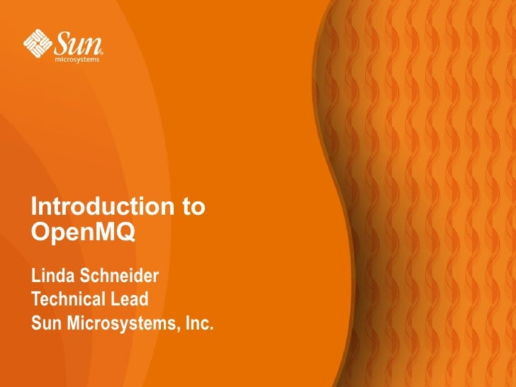 Introduction to OpenMQ Linda Schneider Technical Lead Sun Microsystems, Inc.