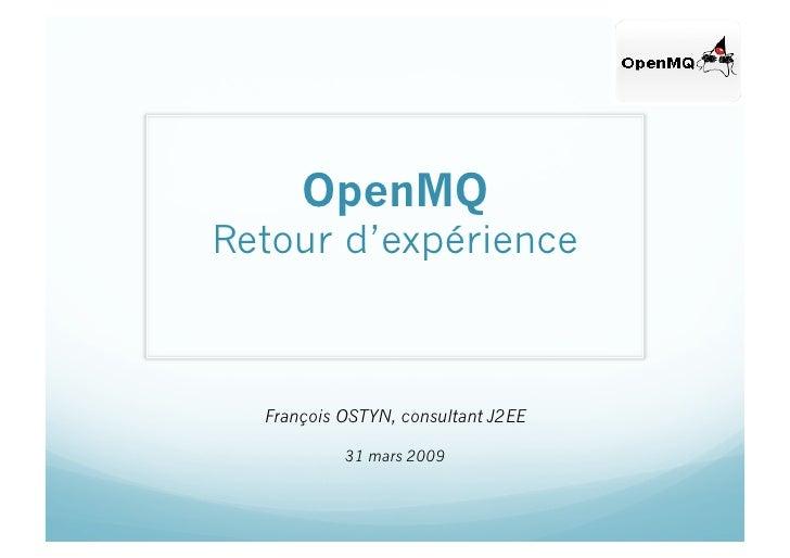 OpenMQ Retour d'expérience      François OSTYN, consultant J2EE             31 mars 2009