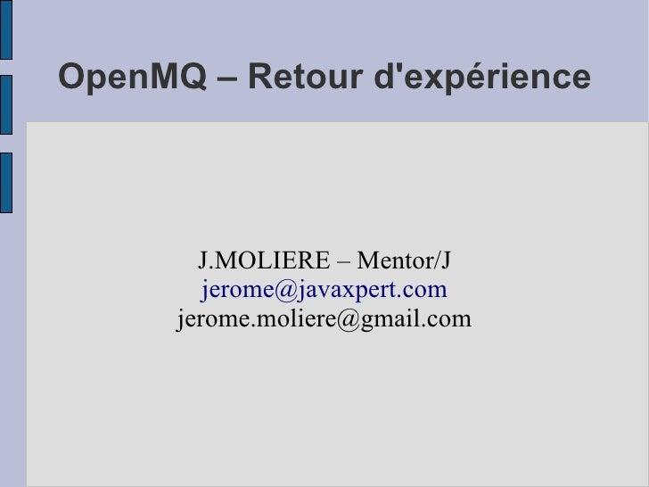 OpenMQ – Retour d'expérience            J.MOLIERE – Mentor/J          jerome@javaxpert.com       jerome.moliere@gmail.com