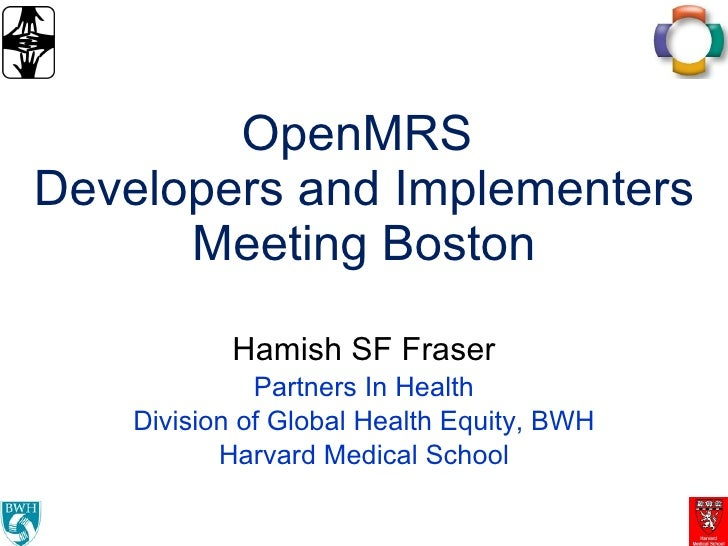 OpenMRS  Developers and Implementers Meeting Boston Hamish SF Fraser Partners In Health Division of Global Health Equity, ...