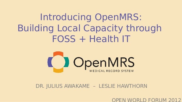 Introducing OpenMRS:Building Local Capacity through        FOSS + Health IT   DR. JULIUS AWAKAME – LESLIE HAWTHORN        ...