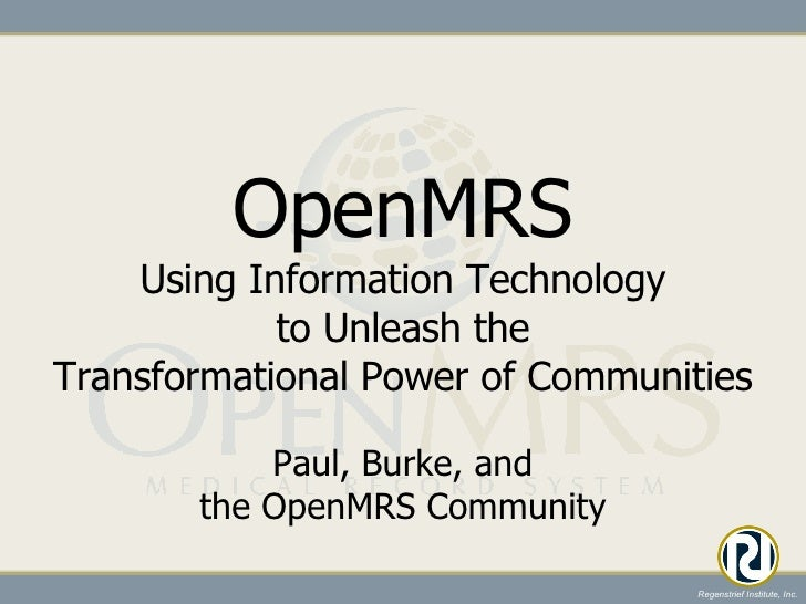 OpenMRS Using Information Technology to Unleash the Transformational Power of Communities <ul><li>Paul, Burke, and the Ope...